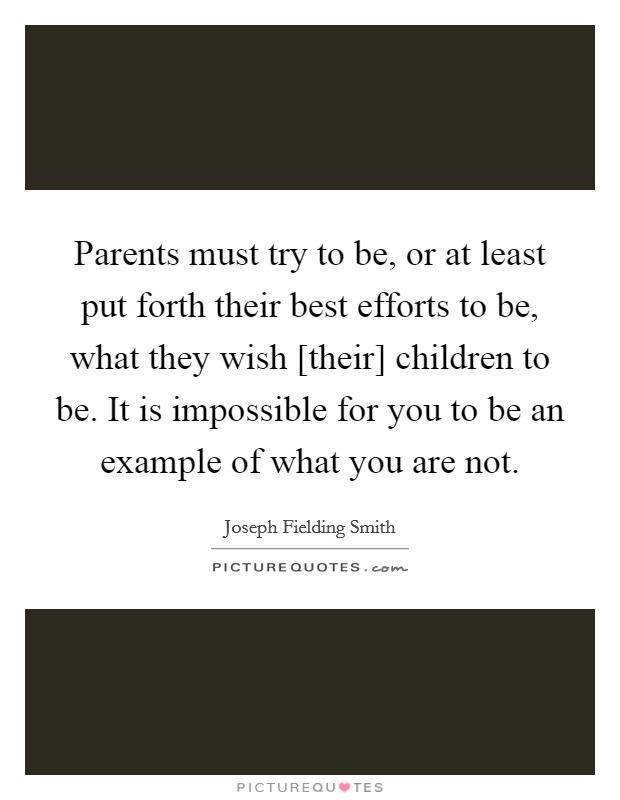 Parents must try to be, or at least put forth their best efforts to be, what they wish [their] children to be. It is impossible for you to be an example of what you are not Picture Quote #1