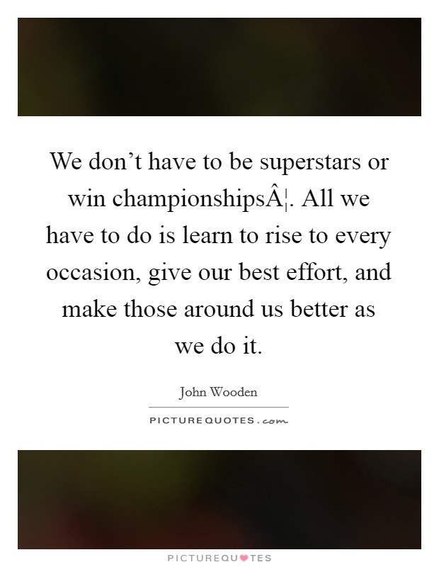 We don't have to be superstars or win championships¦. All we have to do is learn to rise to every occasion, give our best effort, and make those around us better as we do it Picture Quote #1