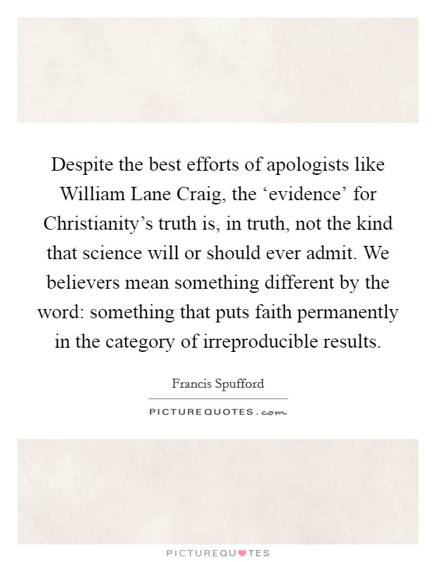 Despite the best efforts of apologists like William Lane Craig, the 'evidence' for Christianity's truth is, in truth, not the kind that science will or should ever admit. We believers mean something different by the word: something that puts faith permanently in the category of irreproducible results Picture Quote #1