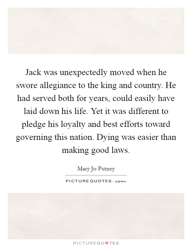 Jack was unexpectedly moved when he swore allegiance to the king and country. He had served both for years, could easily have laid down his life. Yet it was different to pledge his loyalty and best efforts toward governing this nation. Dying was easier than making good laws Picture Quote #1