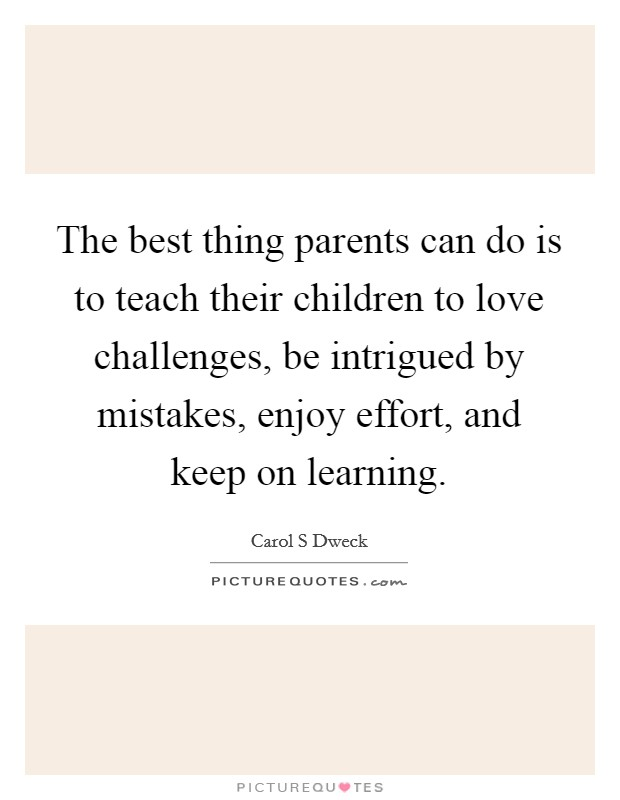 The best thing parents can do is to teach their children to love challenges, be intrigued by mistakes, enjoy effort, and keep on learning Picture Quote #1