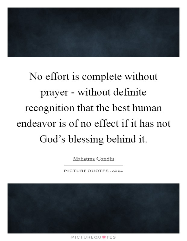 No effort is complete without prayer - without definite recognition that the best human endeavor is of no effect if it has not God's blessing behind it Picture Quote #1