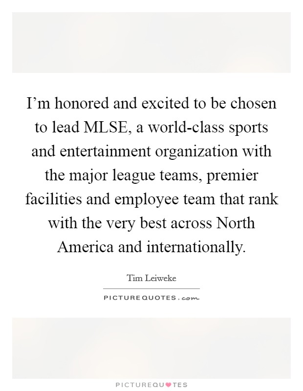 I'm honored and excited to be chosen to lead MLSE, a world-class sports and entertainment organization with the major league teams, premier facilities and employee team that rank with the very best across North America and internationally Picture Quote #1