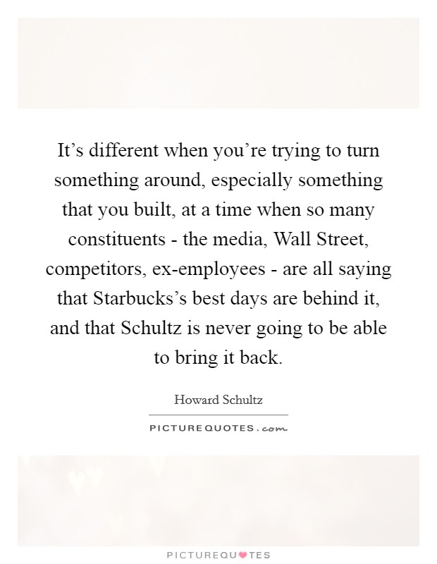 It's different when you're trying to turn something around, especially something that you built, at a time when so many constituents - the media, Wall Street, competitors, ex-employees - are all saying that Starbucks's best days are behind it, and that Schultz is never going to be able to bring it back Picture Quote #1