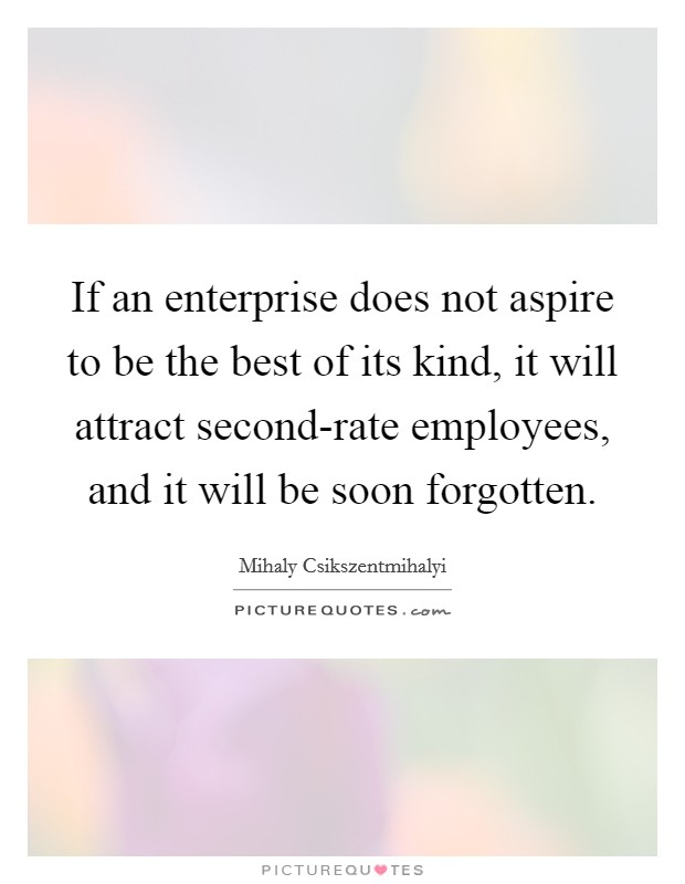 If an enterprise does not aspire to be the best of its kind, it will attract second-rate employees, and it will be soon forgotten Picture Quote #1