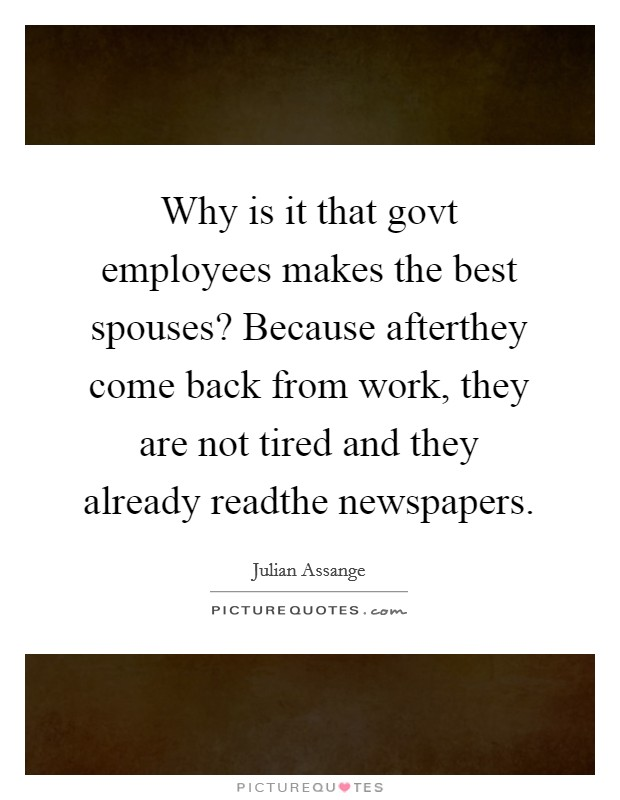 Why is it that govt employees makes the best spouses? Because afterthey come back from work, they are not tired and they already readthe newspapers Picture Quote #1