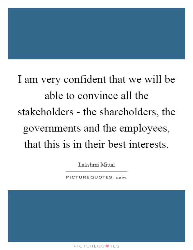 I am very confident that we will be able to convince all the stakeholders - the shareholders, the governments and the employees, that this is in their best interests Picture Quote #1