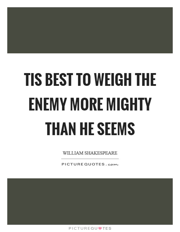 Tis best to weigh the enemy more mighty than he seems Picture Quote #1