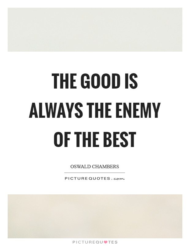 The good is always the enemy of the best Picture Quote #1
