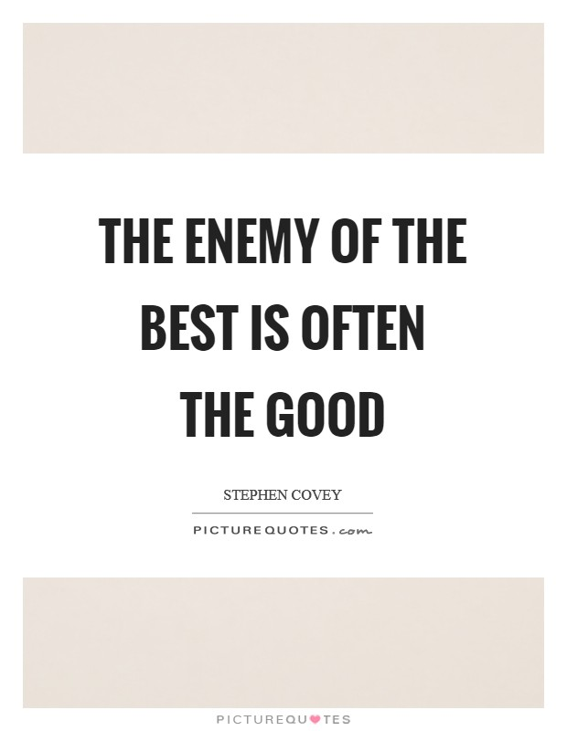 The enemy of the best is often the good Picture Quote #1