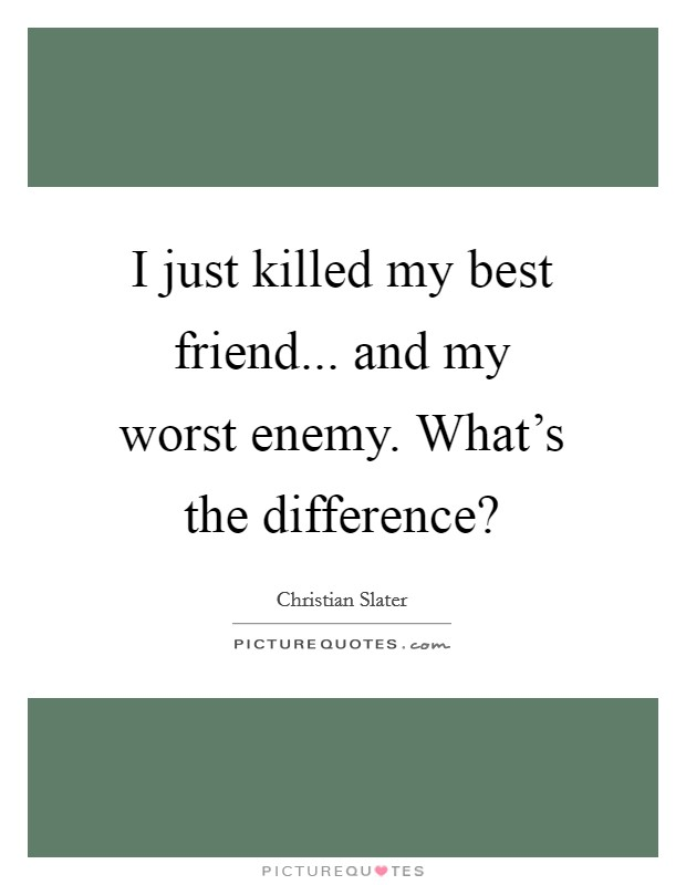 I just killed my best friend... and my worst enemy. What's the difference? Picture Quote #1