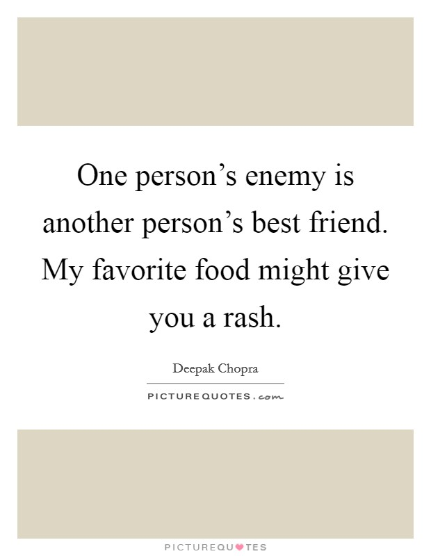 One person's enemy is another person's best friend. My favorite food might give you a rash Picture Quote #1