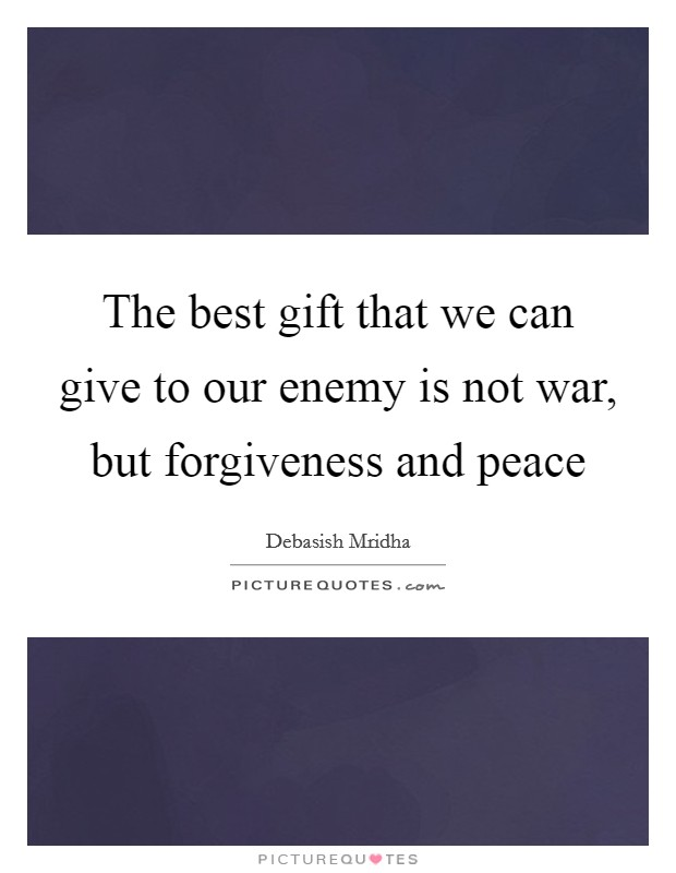 The best gift that we can give to our enemy is not war, but forgiveness and peace Picture Quote #1
