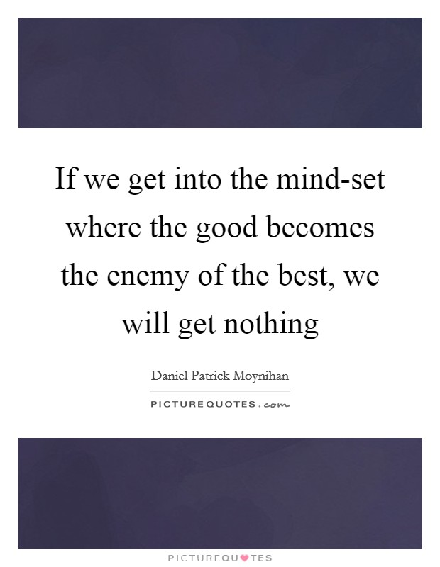If we get into the mind-set where the good becomes the enemy of the best, we will get nothing Picture Quote #1