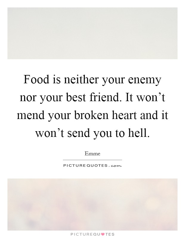 Food is neither your enemy nor your best friend. It won't mend your broken heart and it won't send you to hell Picture Quote #1
