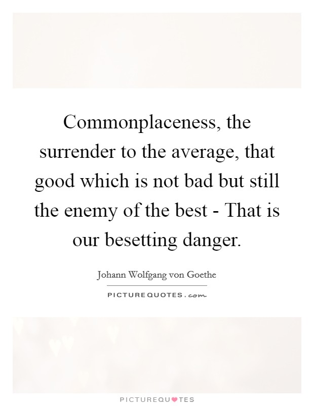 Commonplaceness, the surrender to the average, that good which is not bad but still the enemy of the best - That is our besetting danger Picture Quote #1