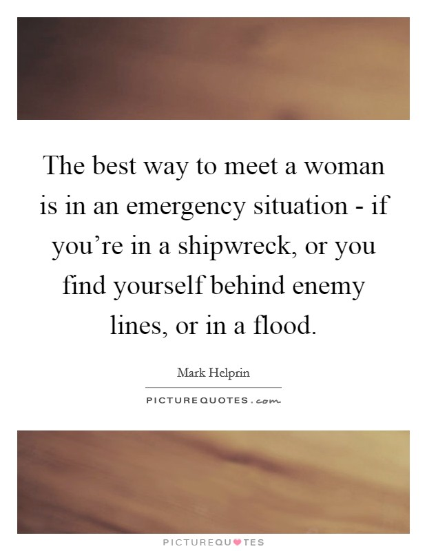 The best way to meet a woman is in an emergency situation - if you're in a shipwreck, or you find yourself behind enemy lines, or in a flood Picture Quote #1