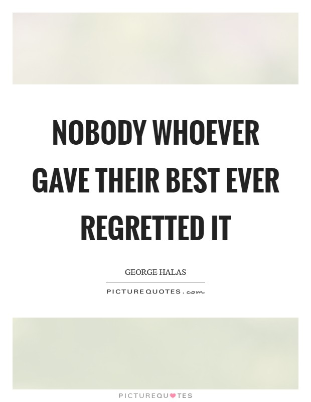 Nobody whoever gave their best ever regretted it Picture Quote #1