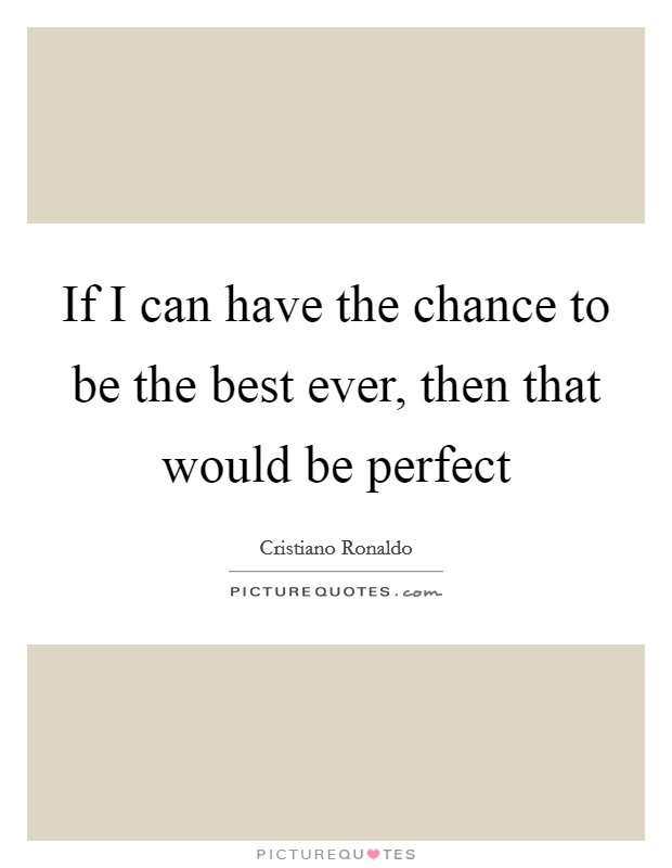If I can have the chance to be the best ever, then that would be perfect Picture Quote #1