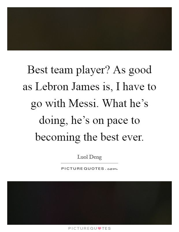 Best team player? As good as Lebron James is, I have to go with Messi. What he's doing, he's on pace to becoming the best ever Picture Quote #1