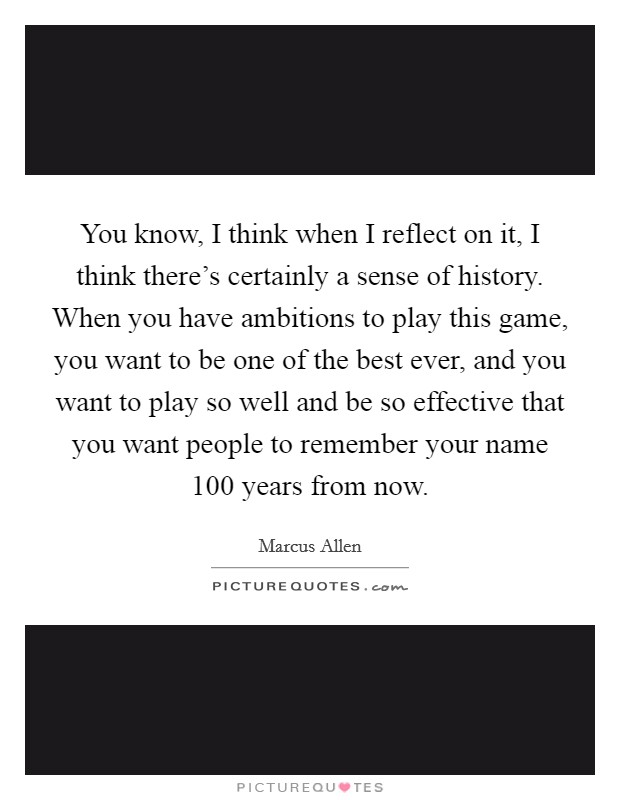 You know, I think when I reflect on it, I think there's certainly a sense of history. When you have ambitions to play this game, you want to be one of the best ever, and you want to play so well and be so effective that you want people to remember your name 100 years from now. Picture Quote #1