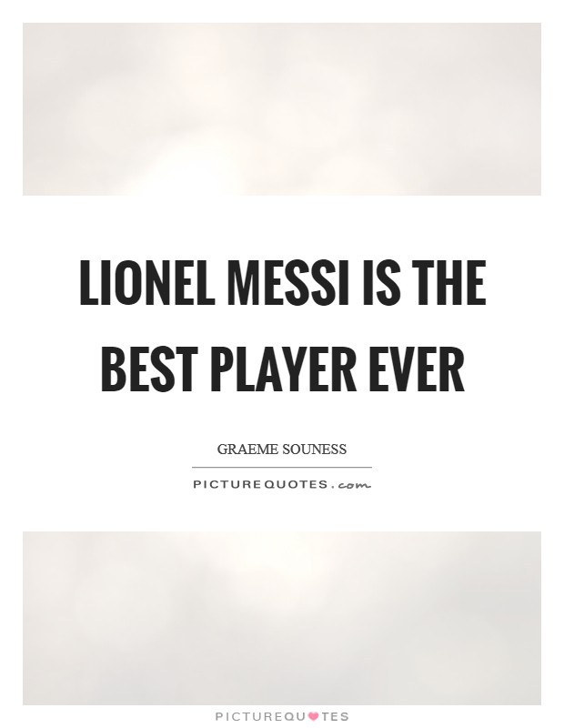 Lionel Messi is the Best Player Ever Picture Quote #1