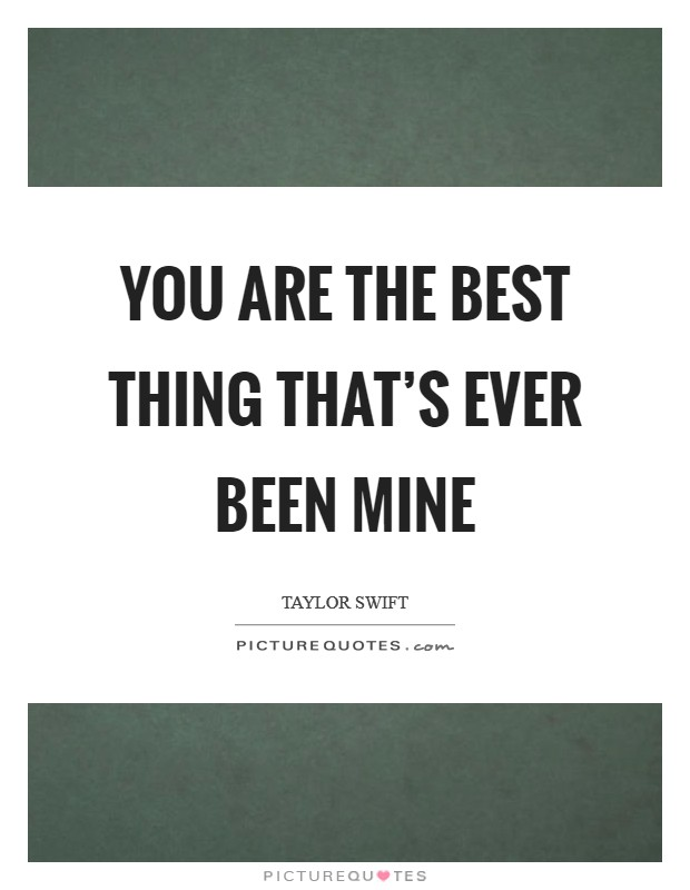 You are the best thing that's ever been mine Picture Quote #1