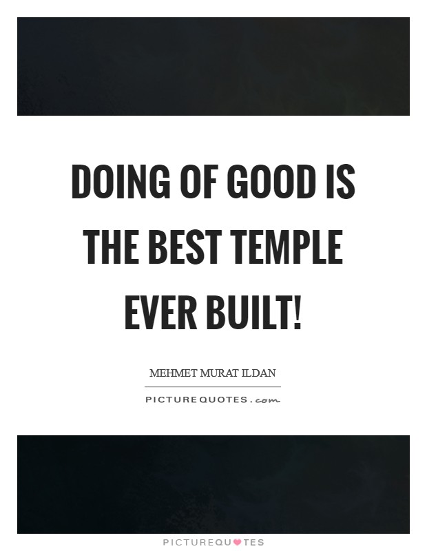 Doing of good is the best temple ever built! Picture Quote #1