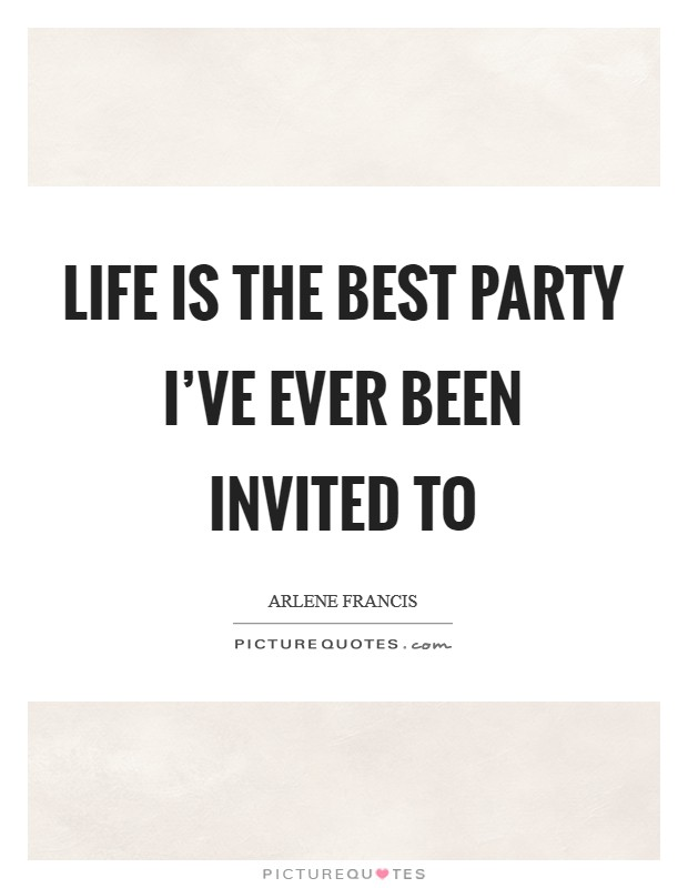 Life is the best party I've ever been invited to Picture Quote #1