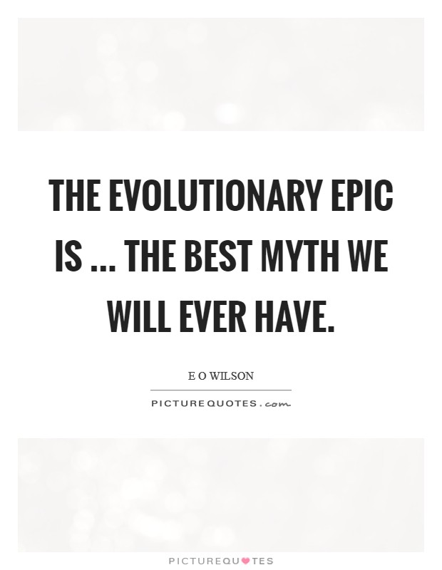 The evolutionary epic is ... the best myth we will ever have Picture Quote #1