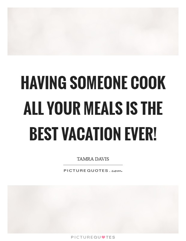 Having someone cook all your meals is the best vacation ever! Picture Quote #1