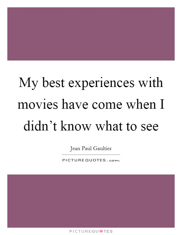 My best experiences with movies have come when I didn't know what to see Picture Quote #1