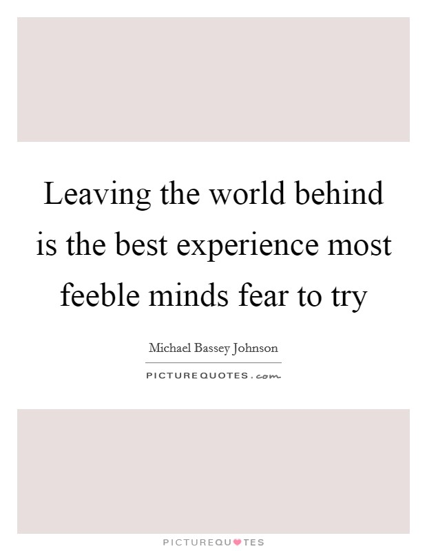 Leaving the world behind is the best experience most feeble minds fear to try Picture Quote #1