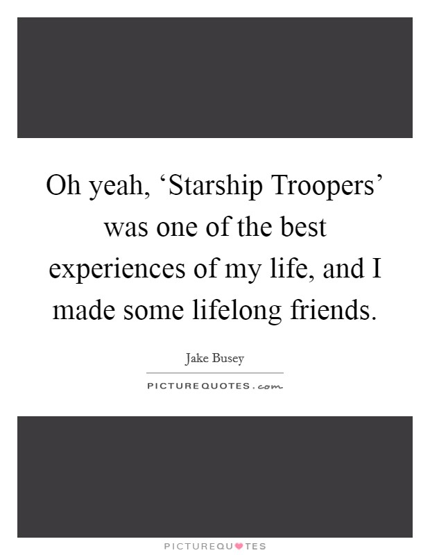 Oh yeah, 'Starship Troopers' was one of the best experiences of my life, and I made some lifelong friends Picture Quote #1