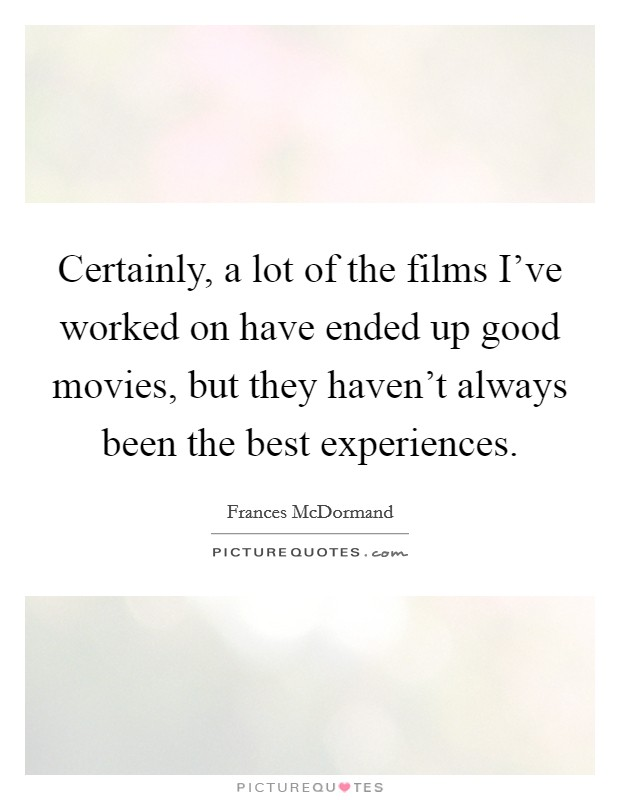 Certainly, a lot of the films I've worked on have ended up good movies, but they haven't always been the best experiences Picture Quote #1