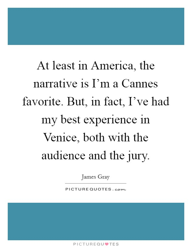 At least in America, the narrative is I'm a Cannes favorite. But, in fact, I've had my best experience in Venice, both with the audience and the jury Picture Quote #1