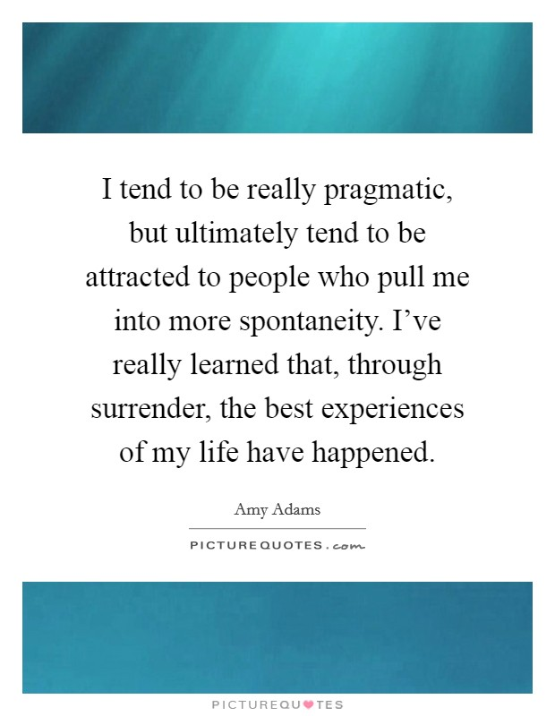 I tend to be really pragmatic, but ultimately tend to be attracted to people who pull me into more spontaneity. I've really learned that, through surrender, the best experiences of my life have happened. Picture Quote #1