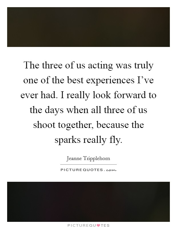The three of us acting was truly one of the best experiences I've ever had. I really look forward to the days when all three of us shoot together, because the sparks really fly Picture Quote #1