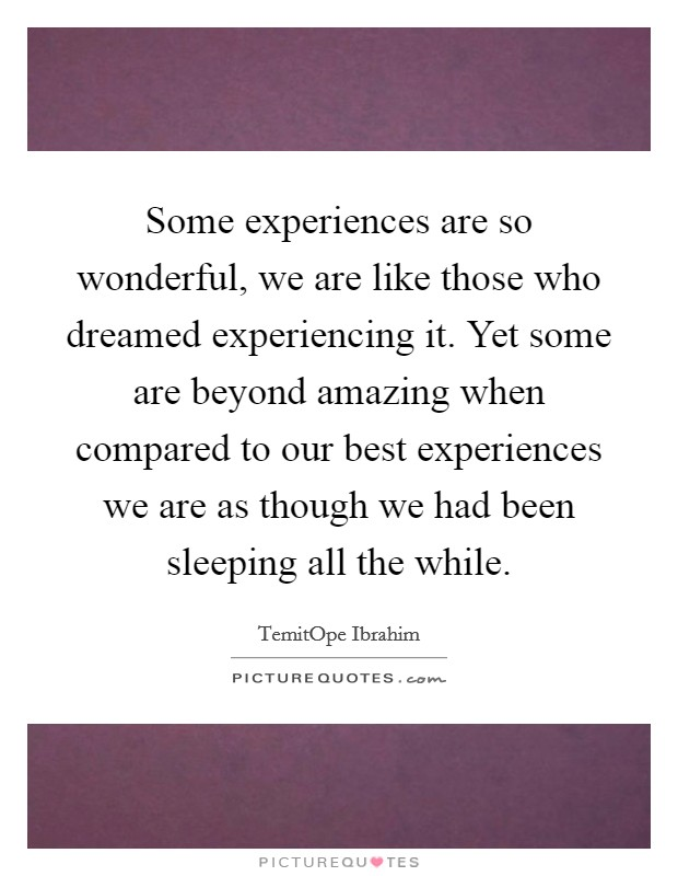 Some experiences are so wonderful, we are like those who dreamed experiencing it. Yet some are beyond amazing when compared to our best experiences we are as though we had been sleeping all the while Picture Quote #1