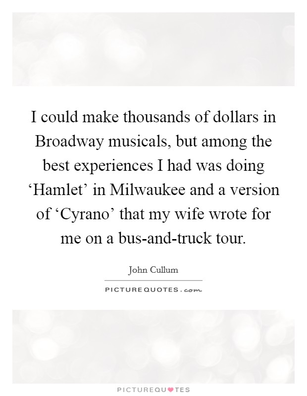 I could make thousands of dollars in Broadway musicals, but among the best experiences I had was doing 'Hamlet' in Milwaukee and a version of 'Cyrano' that my wife wrote for me on a bus-and-truck tour Picture Quote #1