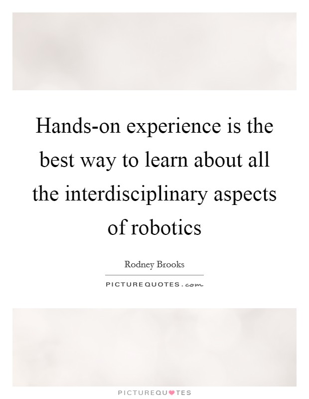 Hands-on experience is the best way to learn about all the interdisciplinary aspects of robotics Picture Quote #1