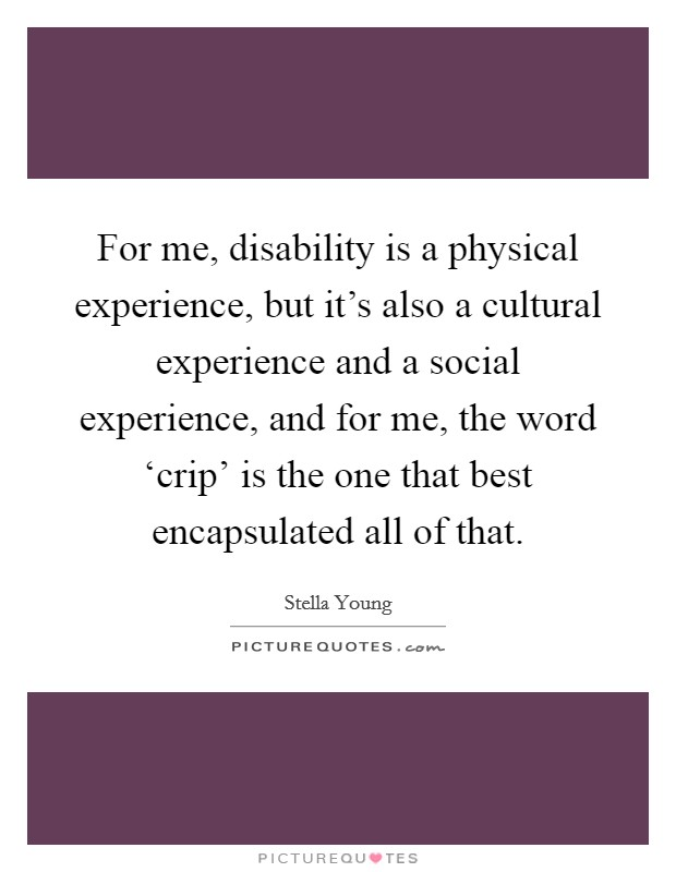 For me, disability is a physical experience, but it's also a cultural experience and a social experience, and for me, the word 'crip' is the one that best encapsulated all of that Picture Quote #1