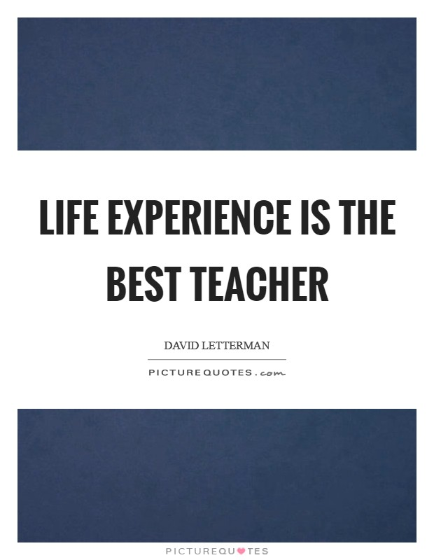 Life experience is the best teacher Picture Quote #1