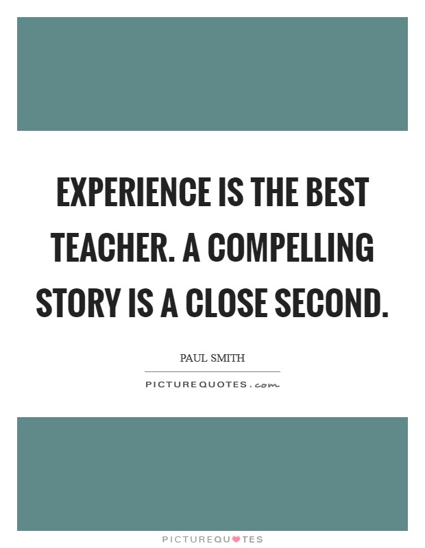 Experience is the best teacher. A compelling story is a close second Picture Quote #1