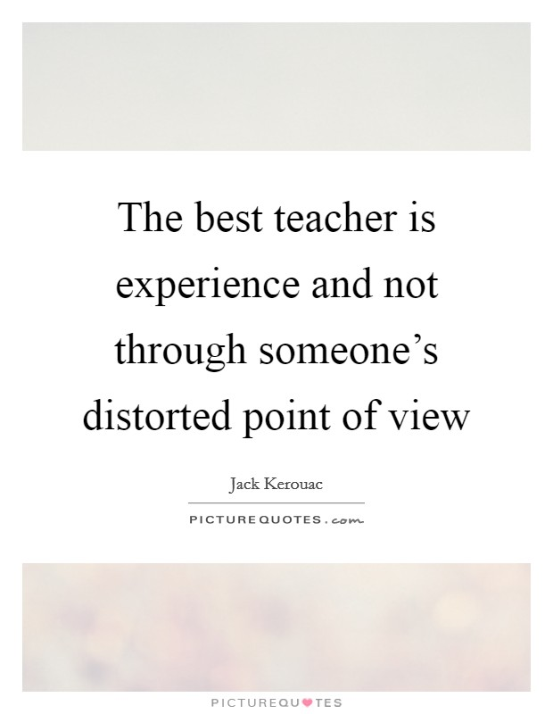 The best teacher is experience and not through someone's distorted point of view Picture Quote #1