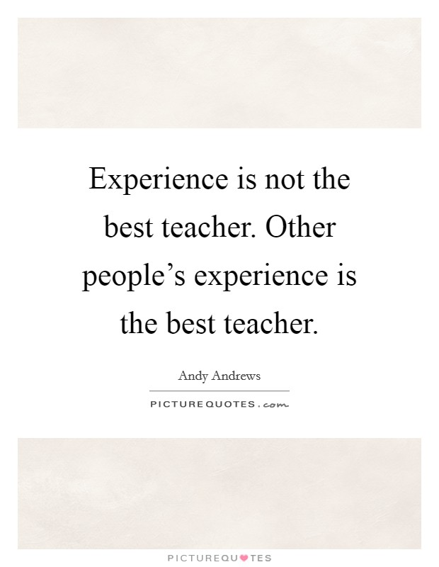 Experience is not the best teacher. Other people's experience is the best teacher Picture Quote #1