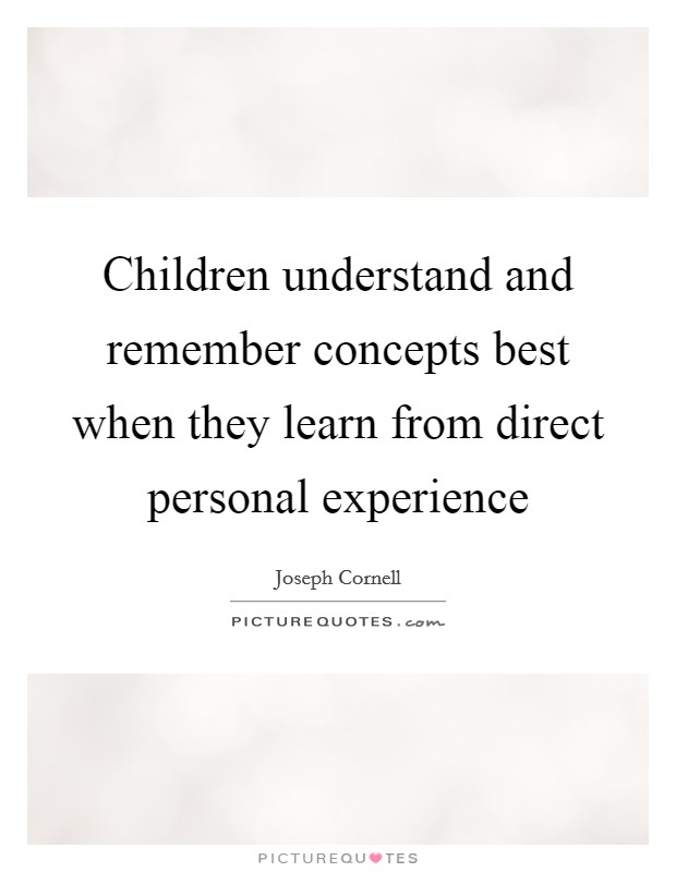 Children understand and remember concepts best when they learn from direct personal experience Picture Quote #1