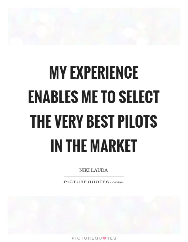 My experience enables me to select the very best pilots in the market Picture Quote #1