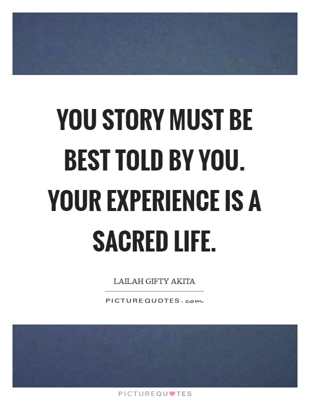 You story must be best told by you. Your experience is a sacred life Picture Quote #1