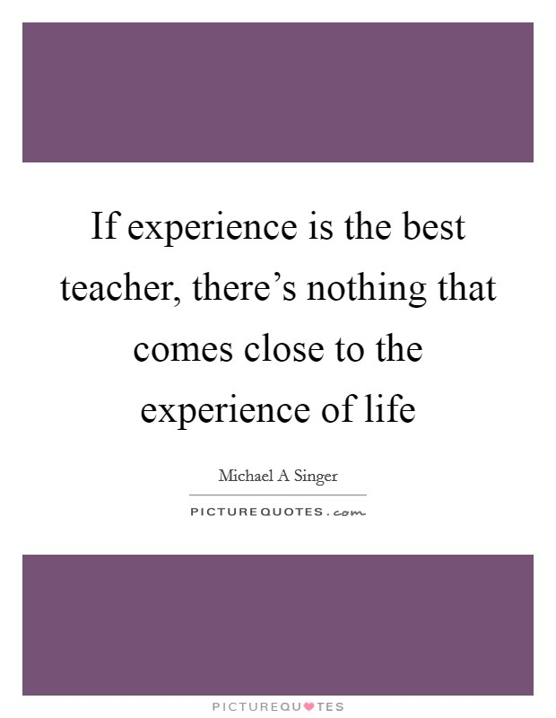 If experience is the best teacher, there's nothing that comes close to the experience of life Picture Quote #1